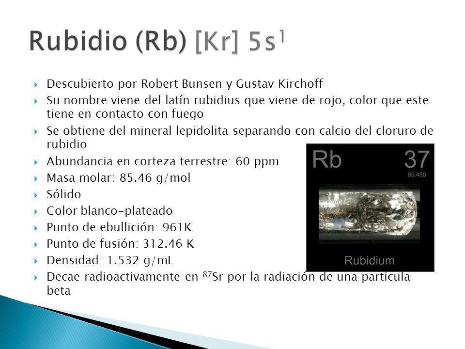 Rubidio (Rb) [Kr] 5s1 Descubierto por Robert Bunsen y Gustav Kirchoff
